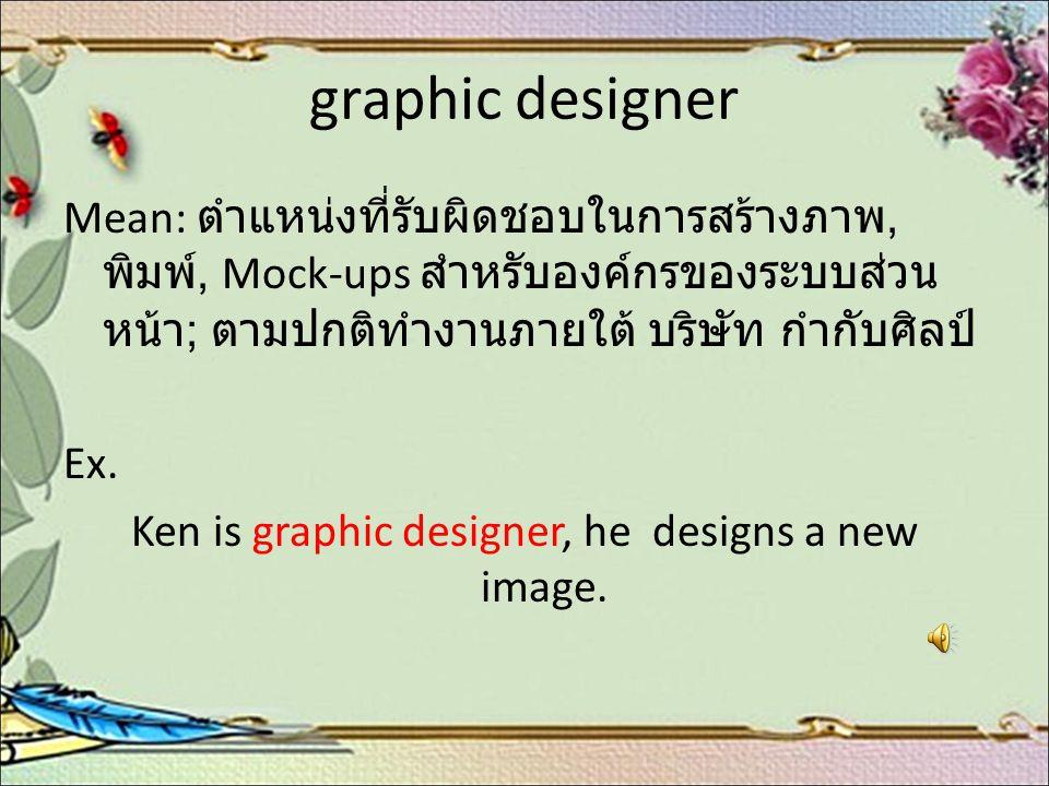 graphic designer Mean: ตำแหน่งที่รับผิดชอบในการสร้างภาพ, พิมพ์, Mock-ups สำหรับองค์กรของระบบส่วน หน้า ; ตามปกติทำงานภายใต้ บริษัท กำกับศิลป์ Ex. Ken i