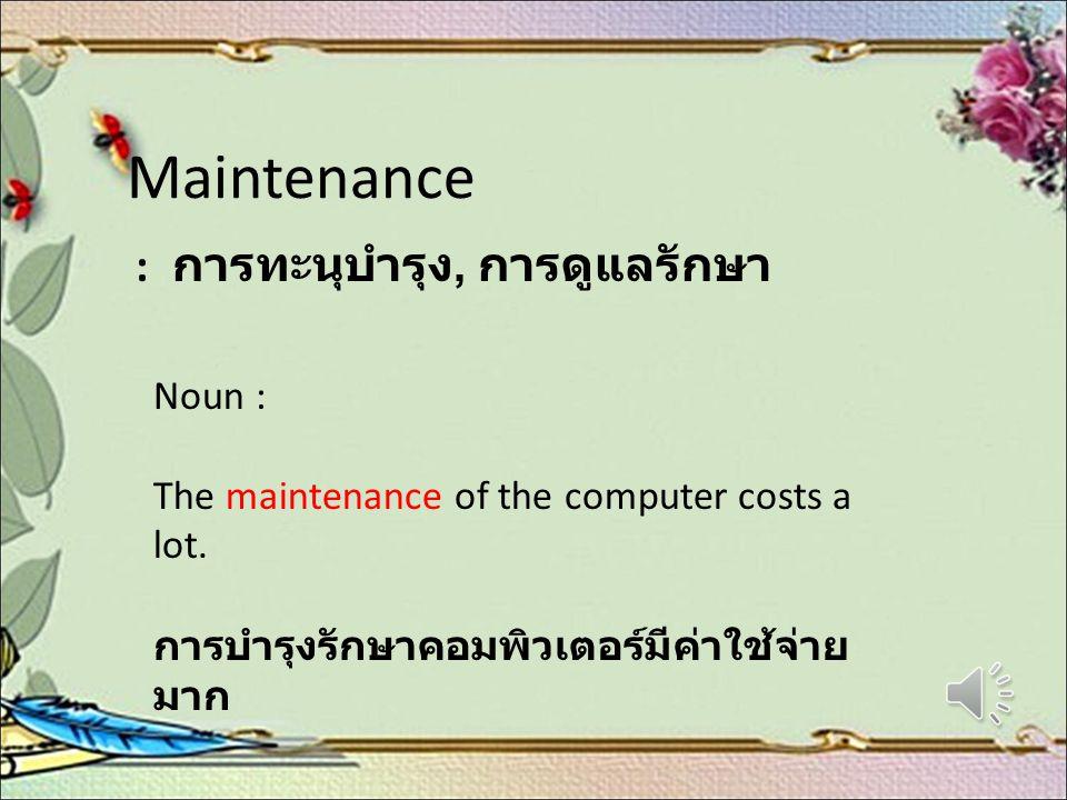Maintenance : การทะนุบำรุง, การดูแลรักษา Noun : The maintenance of the computer costs a lot. การบำรุงรักษาคอมพิวเตอร์มีค่าใช้จ่าย มาก