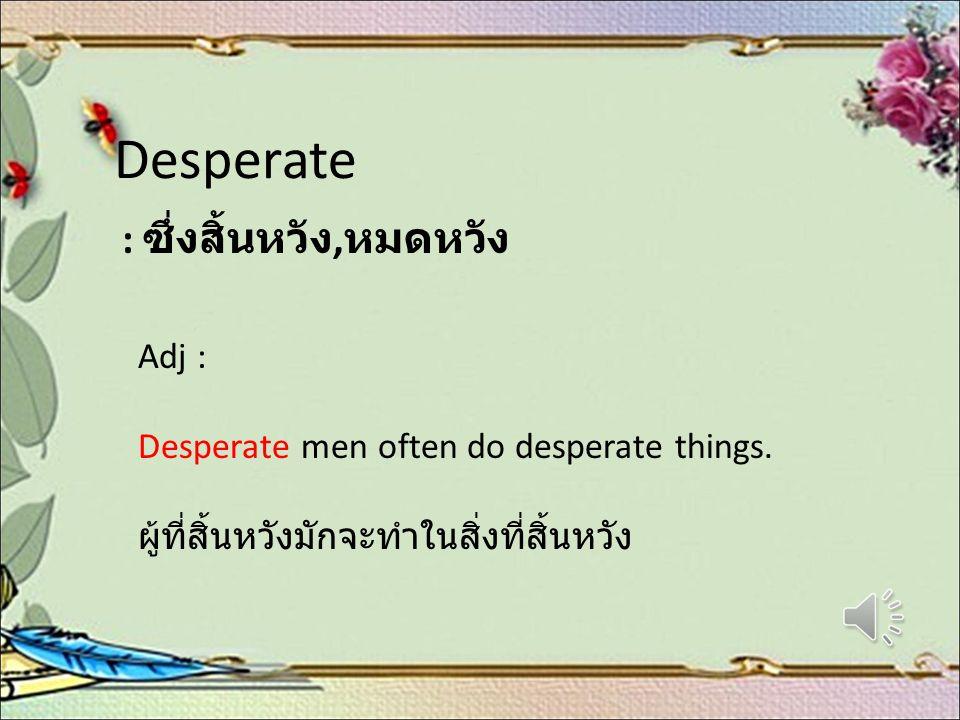 Desperate : ซึ่งสิ้นหวัง, หมดหวัง Adj : Desperate men often do desperate things. ผู้ที่สิ้นหวังมักจะทำในสิ่งที่สิ้นหวัง