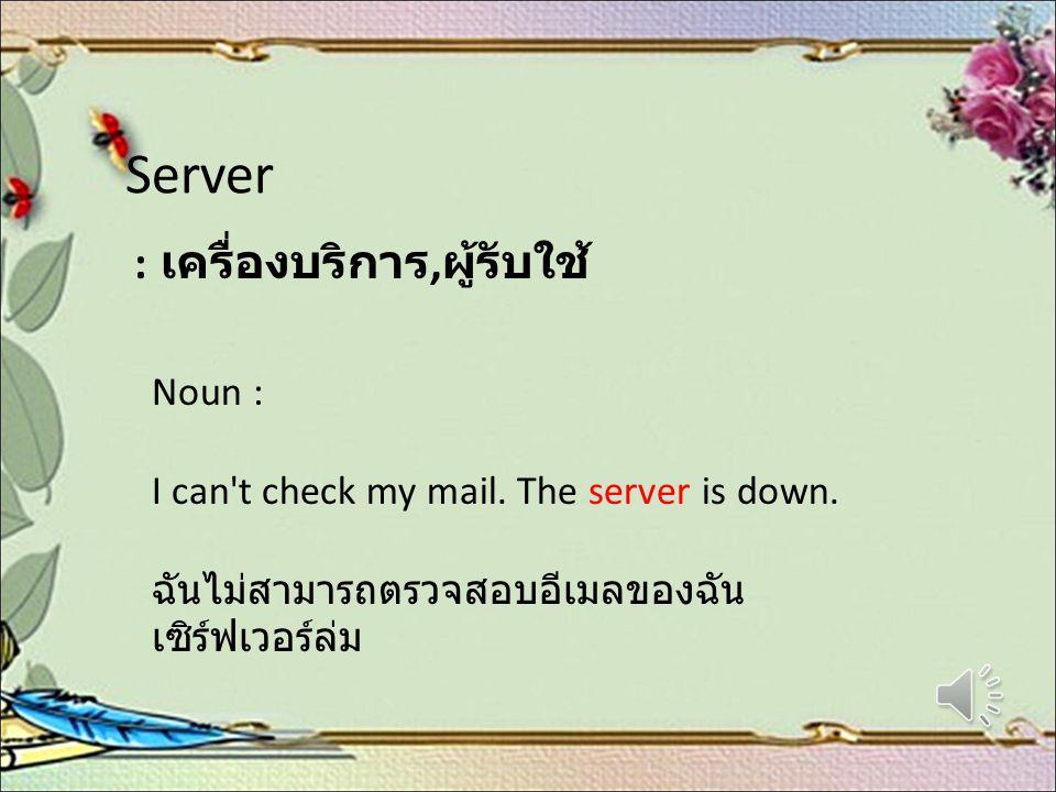 Server : เครื่องบริการ, ผู้รับใช้ Noun : I can't check my mail. The server is down. ฉันไม่สามารถตรวจสอบอีเมลของฉัน เซิร์ฟเวอร์ล่ม