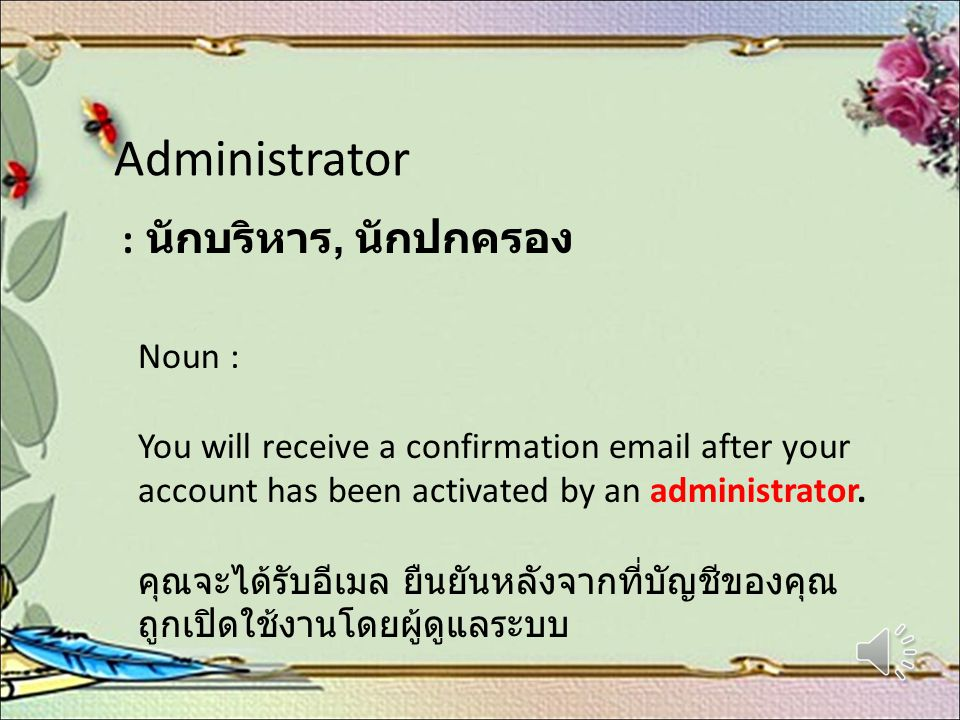 Administrator : นักบริหาร, นักปกครอง Noun : You will receive a confirmation email after your account has been activated by an administrator.