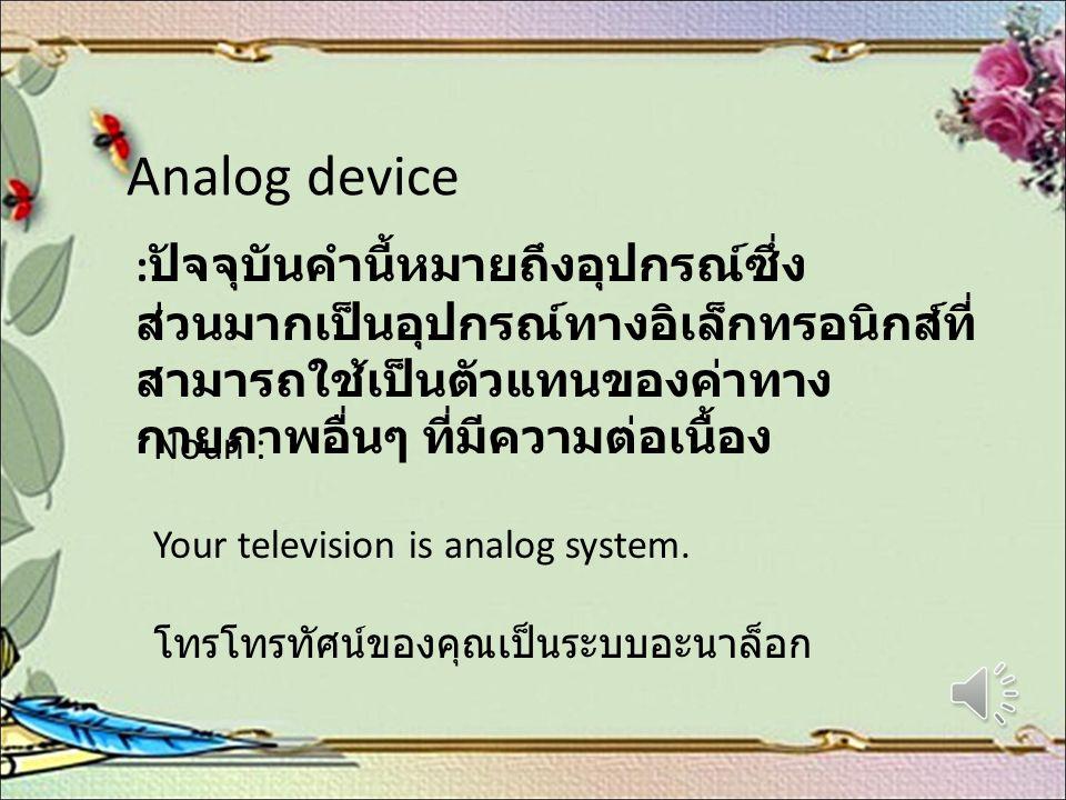 Analog device : ปัจจุบันคำนี้หมายถึงอุปกรณ์ซึ่ง ส่วนมากเป็นอุปกรณ์ทางอิเล็กทรอนิกส์ที่ สามารถใช้เป็นตัวแทนของค่าทาง กายภาพอื่นๆ ที่มีความต่อเนื้อง Nou