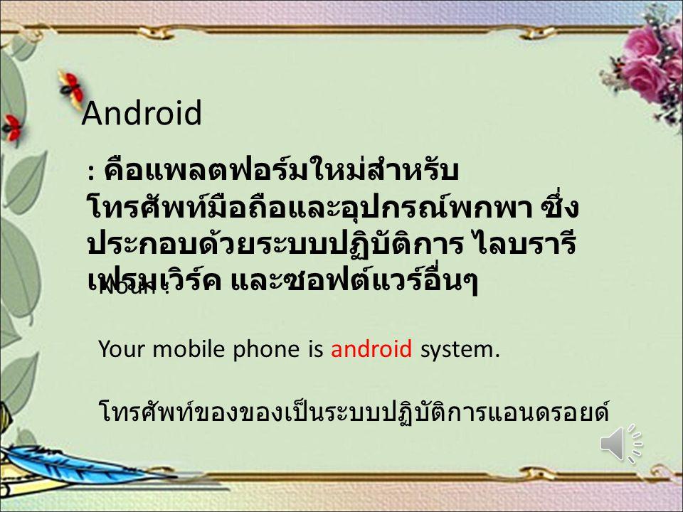 Android : คือแพลตฟอร์มใหม่สำหรับ โทรศัพท์มือถือและอุปกรณ์พกพา ซึ่ง ประกอบด้วยระบบปฏิบัติการ ไลบรารี เฟรมเวิร์ค และซอฟต์แวร์อื่นๆ Noun : Your mobile ph