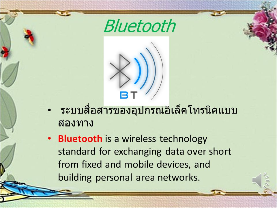 Bluetooth ระบบสื่อสารของอุปกรณ์อิเล็คโทรนิคแบบ สองทาง Bluetooth is a wireless technology standard for exchanging data over short from fixed and mobile devices, and building personal area networks.
