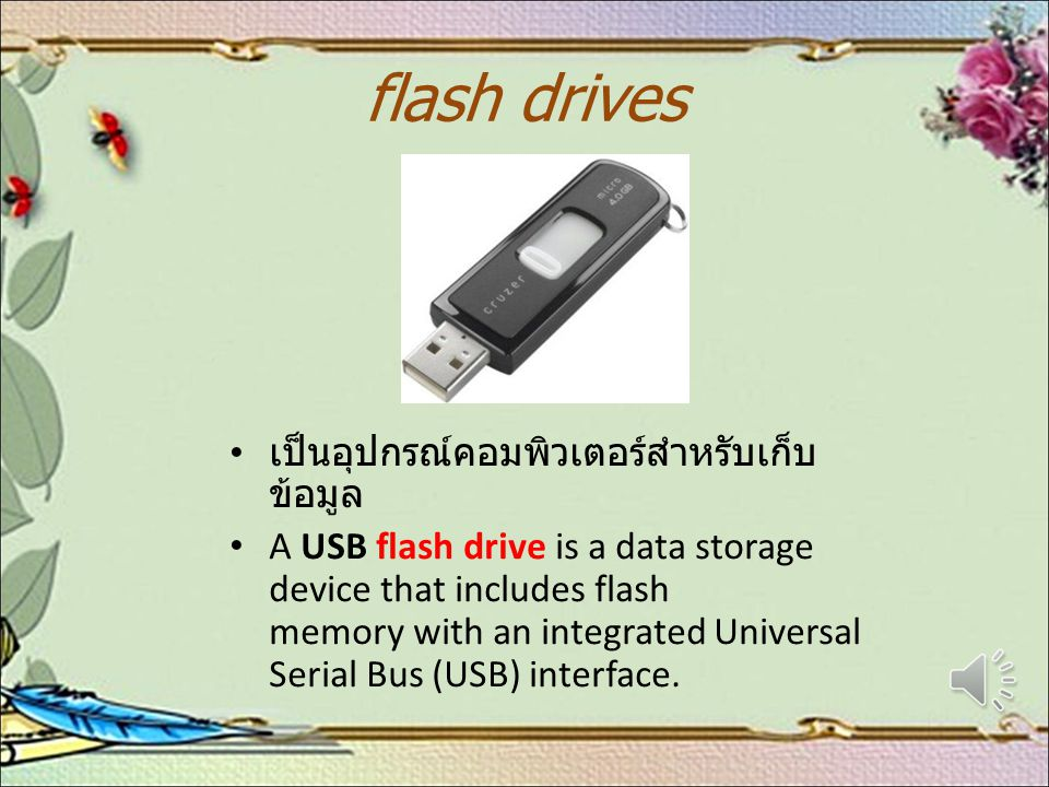 flash drives เป็นอุปกรณ์คอมพิวเตอร์สำหรับเก็บ ข้อมูล A USB flash drive is a data storage device that includes flash memory with an integrated Universal Serial Bus (USB) interface.