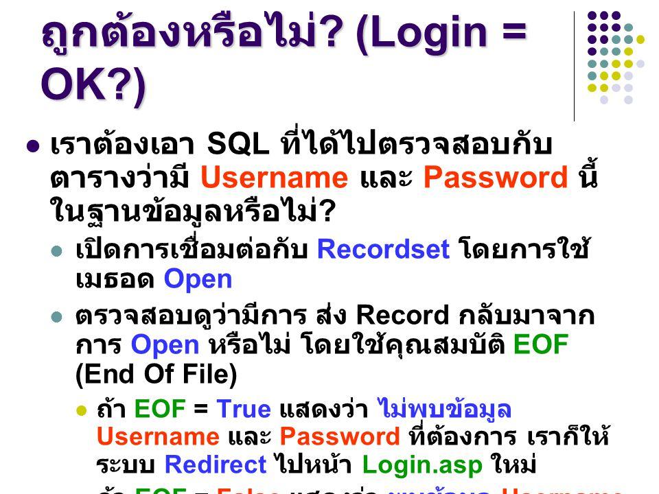 การตรวจสอบว่า Username และ Password ถูกต้องหรือไม่ ? (Login = OK?) เราต้องเอา SQL ที่ได้ไปตรวจสอบกับ ตารางว่ามี Username และ Password นี้ ในฐานข้อมูลห