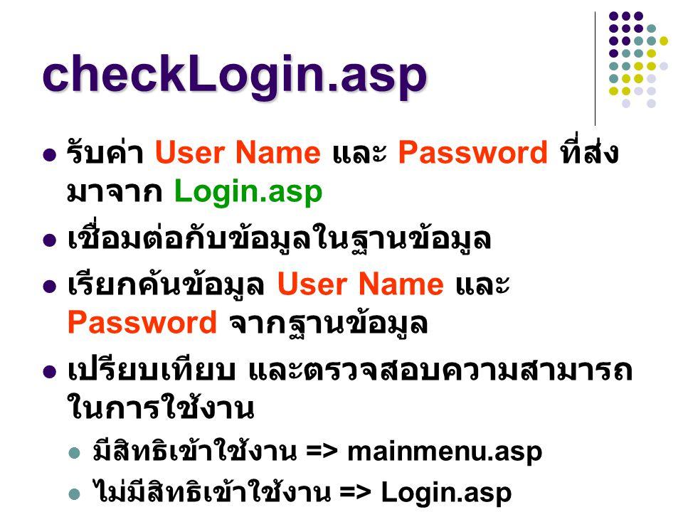 checkLogin.asp รับค่า User Name และ Password ที่ส่ง มาจาก Login.asp เชื่อมต่อกับข้อมูลในฐานข้อมูล เรียกค้นข้อมูล User Name และ Password จากฐานข้อมูล เ