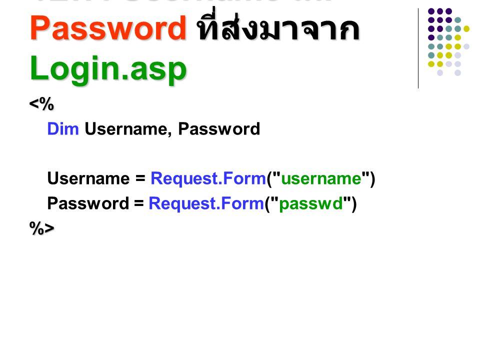 รับค่า Username และ Password ที่ส่งมาจาก Login.asp <% Dim Username, Password Username = Request.Form(