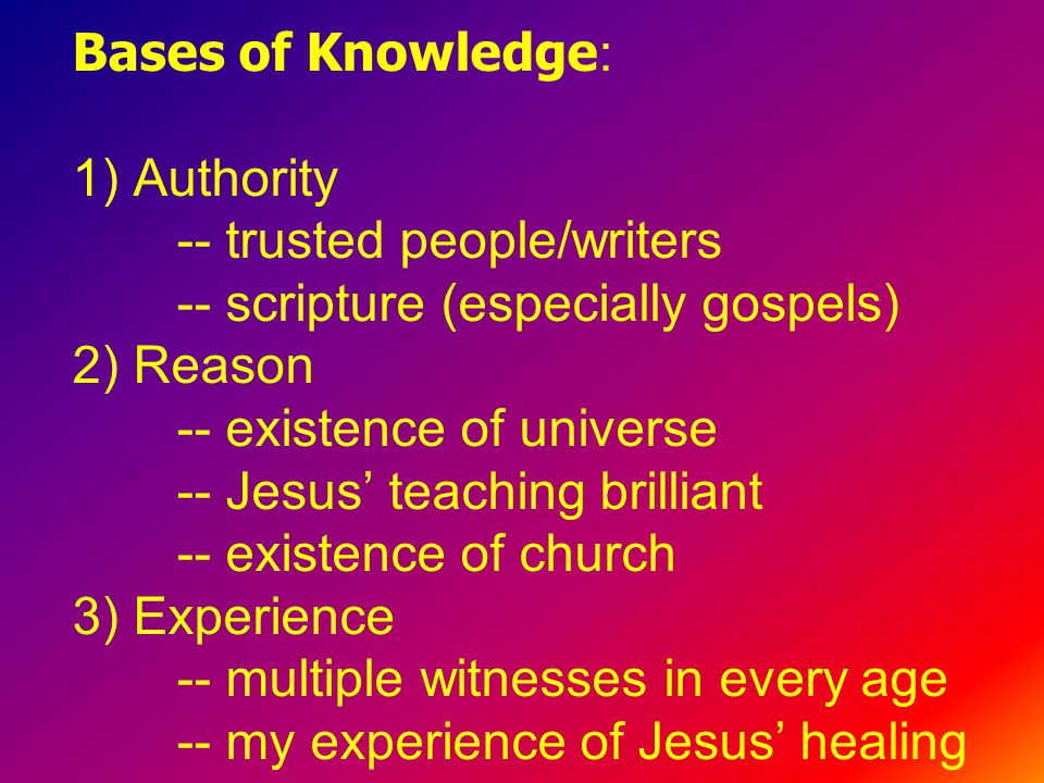 Bases of Knowledge : 1) Authority -- trusted people/writers -- scripture (especially gospels) 2) Reason -- existence of universe -- Jesus' teaching brilliant -- existence of church 3) Experience -- multiple witnesses in every age -- my experience of Jesus' healing