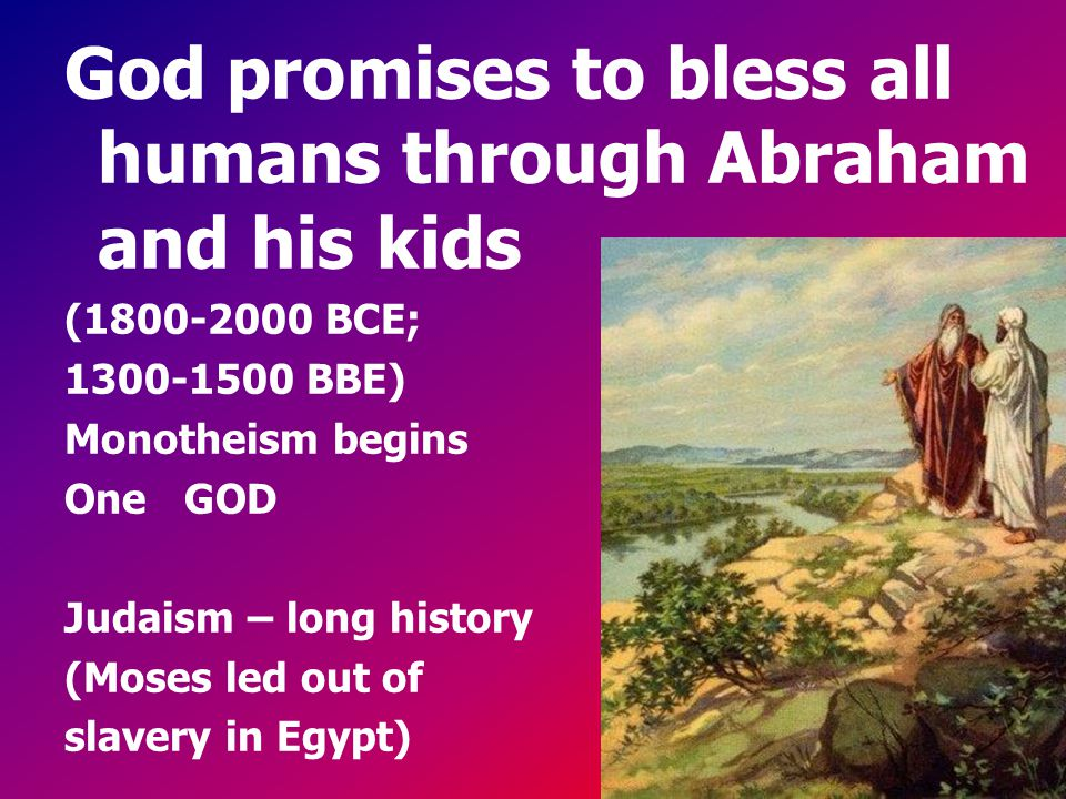 God promises to bless all humans through Abraham and his kids (1800-2000 BCE; 1300-1500 BBE) Monotheism begins One GOD Judaism – long history (Moses l