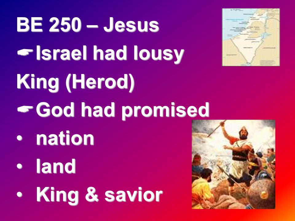 BE 250 – Jesus  Israel had lousy King (Herod)  God had promised nationnation landland King & saviorKing & savior