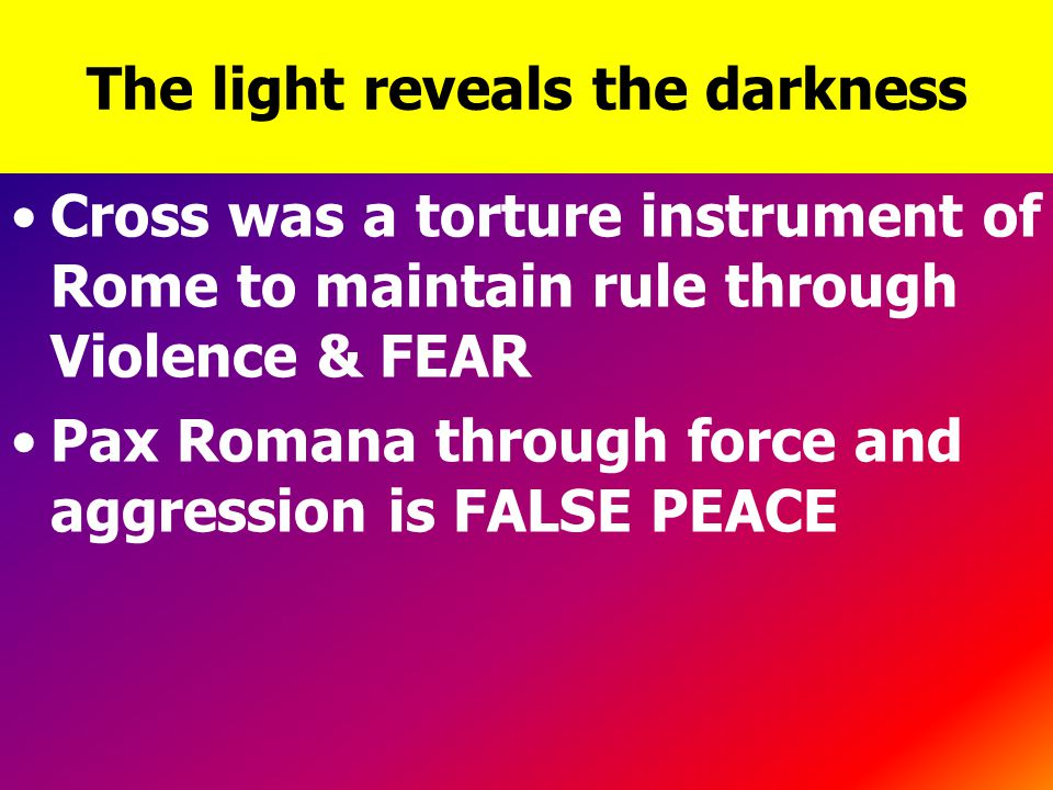 The light reveals the darkness Cross was a torture instrument of Rome to maintain rule through Violence & FEAR Pax Romana through force and aggression is FALSE PEACE