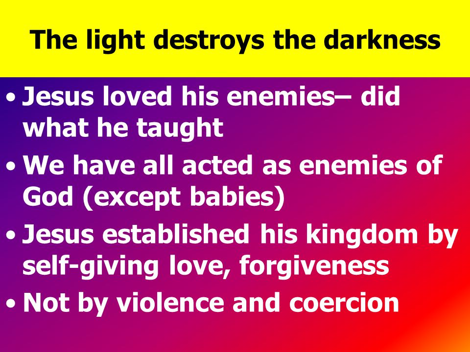 The light destroys the darkness Jesus loved his enemies– did what he taught We have all acted as enemies of God (except babies) Jesus established his kingdom by self-giving love, forgiveness Not by violence and coercion
