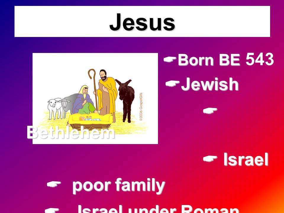 Jesus  Born BE  Born BE 543  Jewish  Bethlehem  Bethlehem  Israel  Israel  poor family  Israel under Roman government  Israel under Roman go