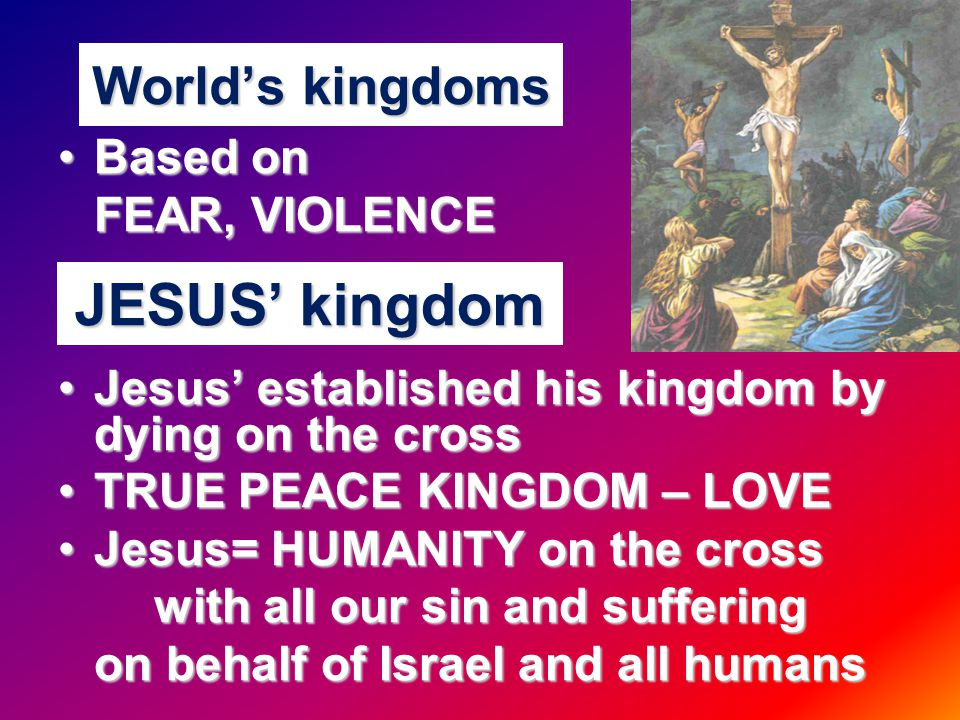 World's kingdoms Based onBased on FEAR, VIOLENCE Jesus' established his kingdom by dying on the crossJesus' established his kingdom by dying on the cross TRUE PEACE KINGDOM – LOVETRUE PEACE KINGDOM – LOVE Jesus= HUMANITY on the crossJesus= HUMANITY on the cross with all our sin and suffering on behalf of Israel and all humans JESUS' kingdom