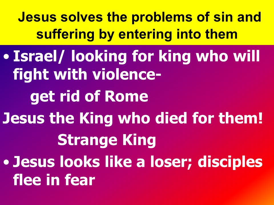 Jesus solves the problems of sin and suffering by entering into them Israel/ looking for king who will fight with violence- get rid of Rome Jesus the King who died for them.