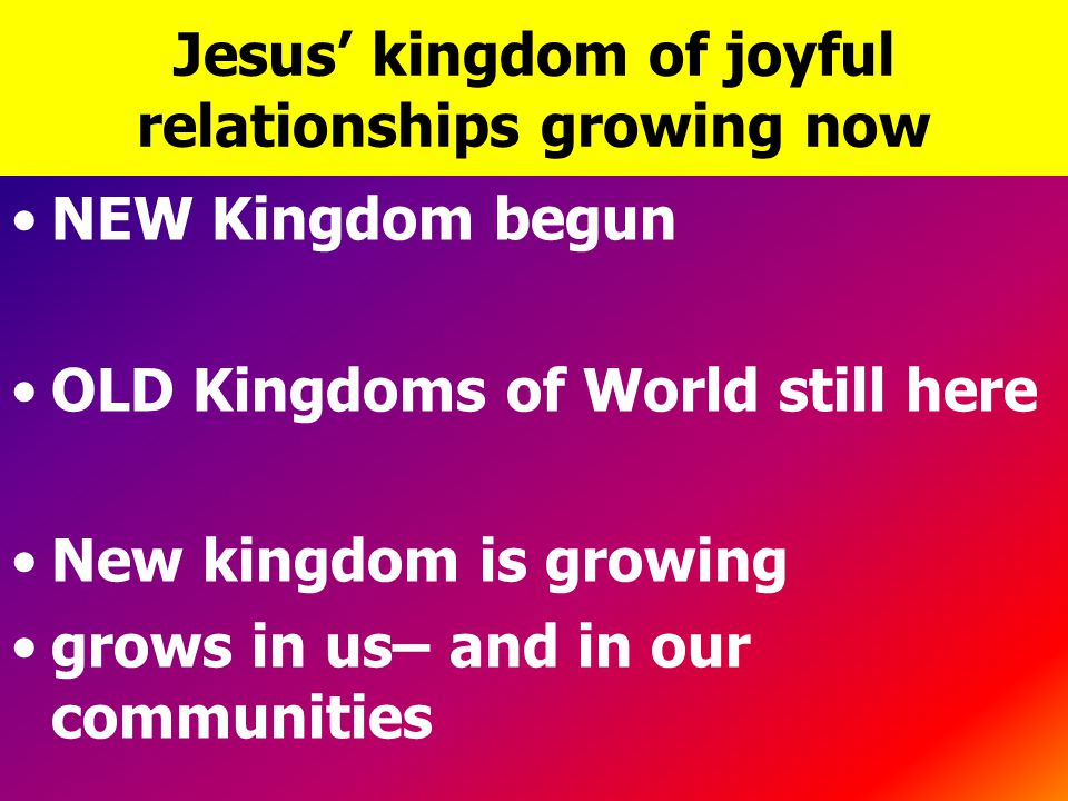Jesus' kingdom of joyful relationships growing now NEW Kingdom begun OLD Kingdoms of World still here New kingdom is growing grows in us– and in our c