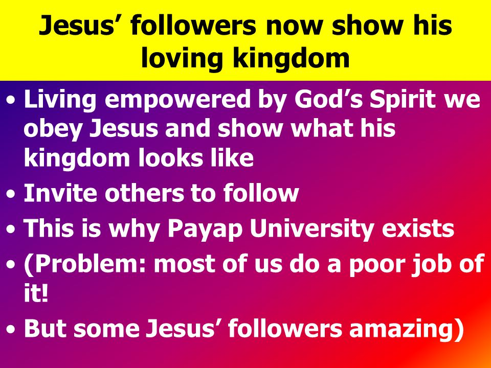 Jesus' followers now show his loving kingdom Living empowered by God's Spirit we obey Jesus and show what his kingdom looks like Invite others to follow This is why Payap University exists (Problem: most of us do a poor job of it.