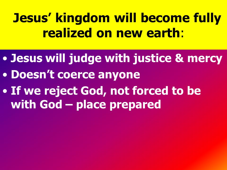 Jesus' kingdom will become fully realized on new earth: Jesus will judge with justice & mercy Doesn't coerce anyone If we reject God, not forced to be with God – place prepared