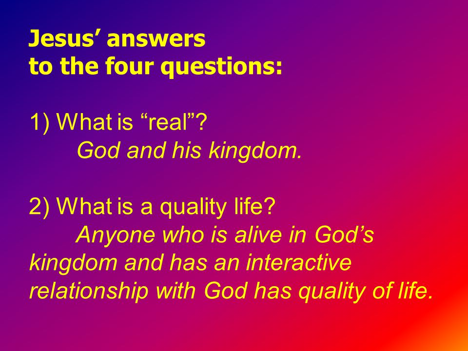 Jesus' answers to the four questions: 1) What is real .