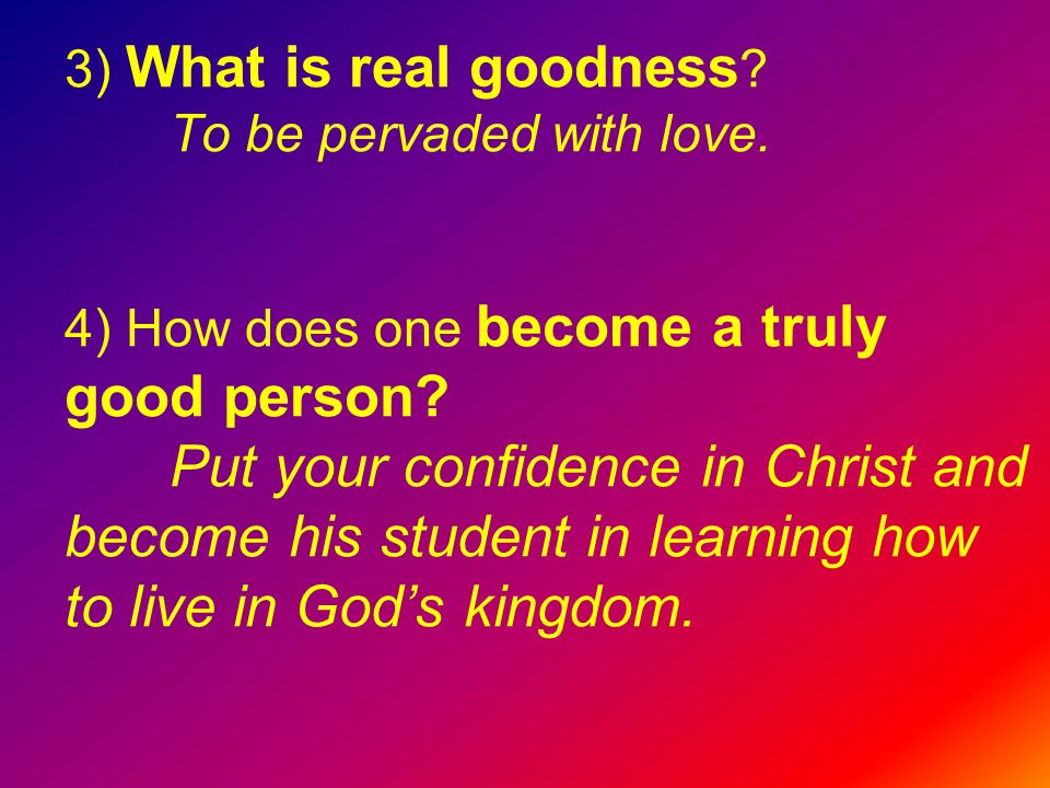 3) What is real goodness . To be pervaded with love.