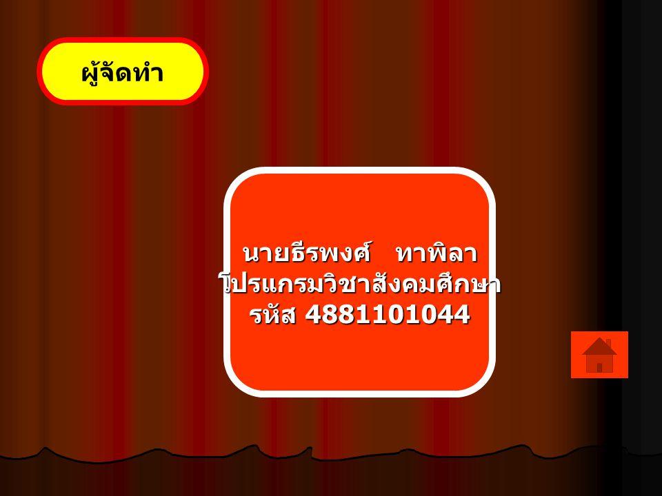 ผู้จัดทำ นายธีรพงศ์ ทาพิลา โปรแกรมวิชาสังคมศึกษา รหัส 4881101044