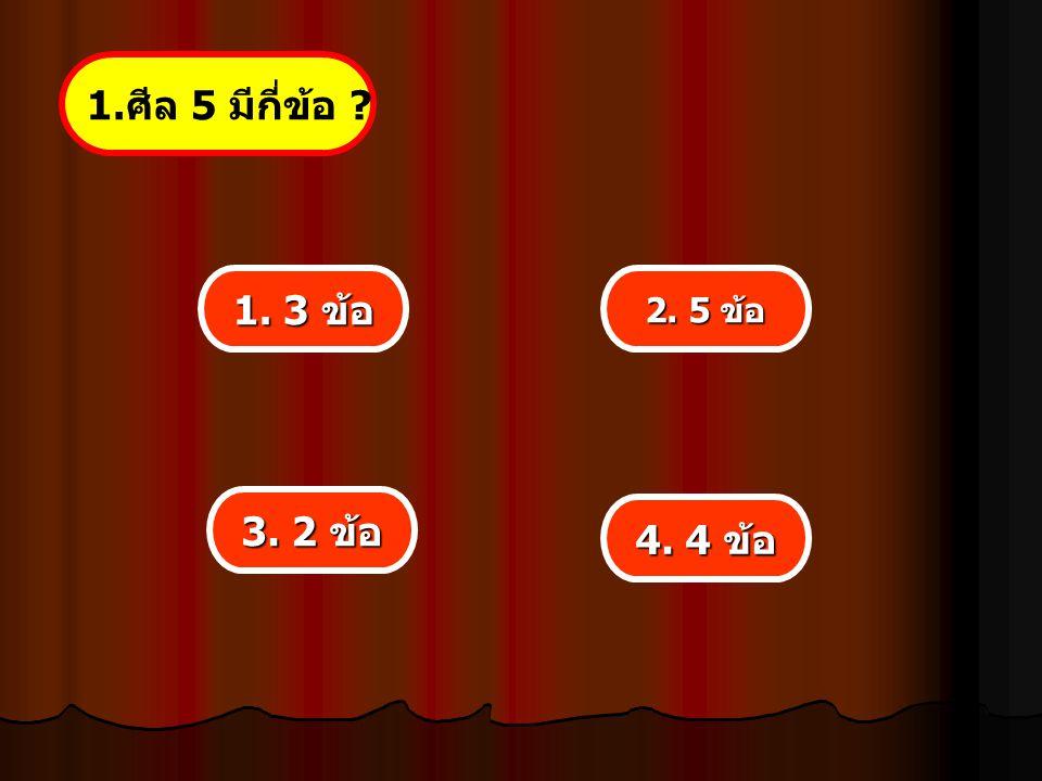 1. ศีล 5 มีกี่ข้อ ? 1. 3 ข้อ 1. 3 ข้อ 3. 2 ข้อ 3. 2 ข้อ 4. 4 ข้อ 4. 4 ข้อ 2. 5 ข้อ 2. 5 ข้อ