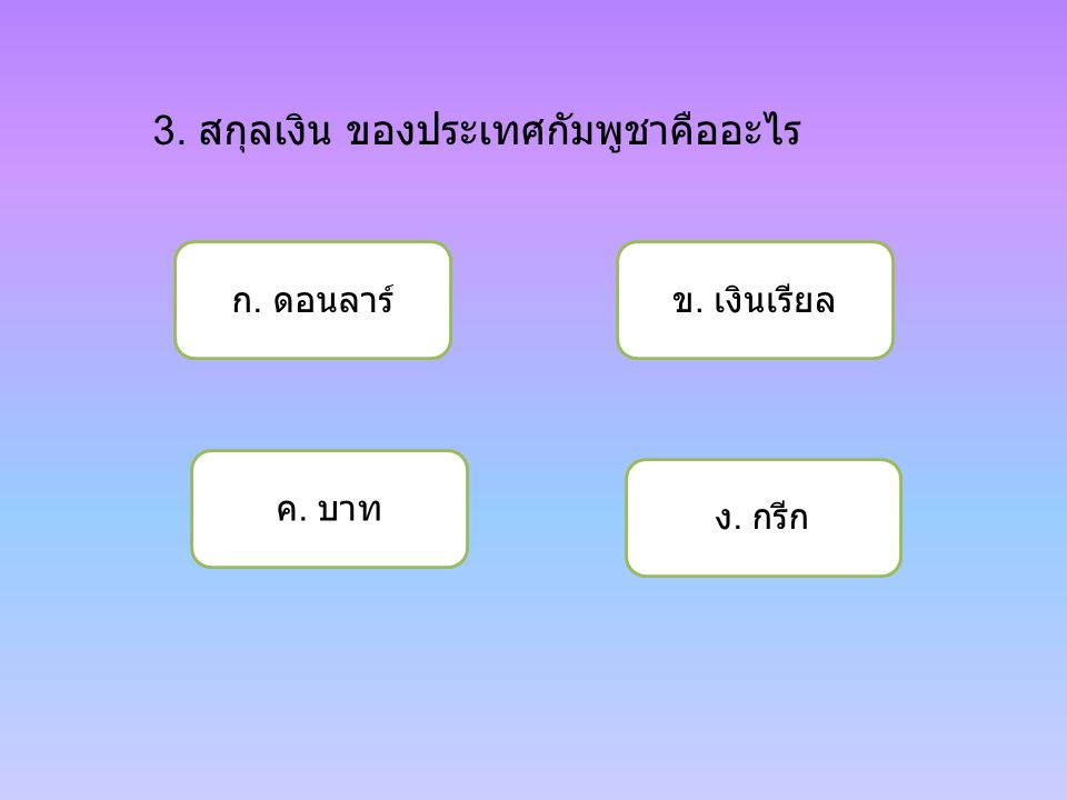 3. สกุลเงิน ของประเทศกัมพูชาคืออะไร ก. ดอนลาร์ ค. บาท ง. กรีก ข. เงินเรียล