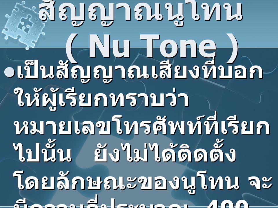 สัญญาณนูโทน ( Nu Tone ) เป็นสัญญาณเสียงที่บอก ให้ผู้เรียกทราบว่า หมายเลขโทรศัพท์ที่เรียก ไปนั้น ยังไม่ได้ติดตั้ง โดยลักษณะของนูโทน จะ มีความถี่ประมาณ