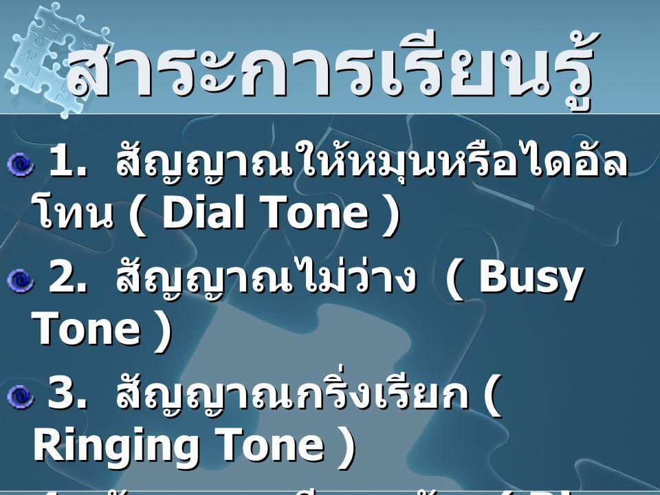 สาระการเรียนรู้ 1. สัญญาณให้หมุนหรือไดอัล โทน ( Dial Tone ) 2. สัญญาณไม่ว่าง ( Busy Tone ) 3. สัญญาณกริ่งเรียก ( Ringing Tone ) 4. สัญญาณเรียกกลับ ( R