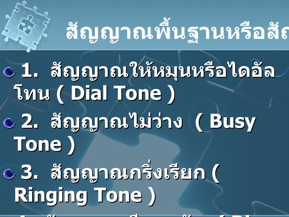 1. สัญญาณให้หมุนหรือไดอัล โทน ( Dial Tone ) 2. สัญญาณไม่ว่าง ( Busy Tone ) 3. สัญญาณกริ่งเรียก ( Ringing Tone ) 4. สัญญาณเรียกกลับ ( Ring Back Tone )