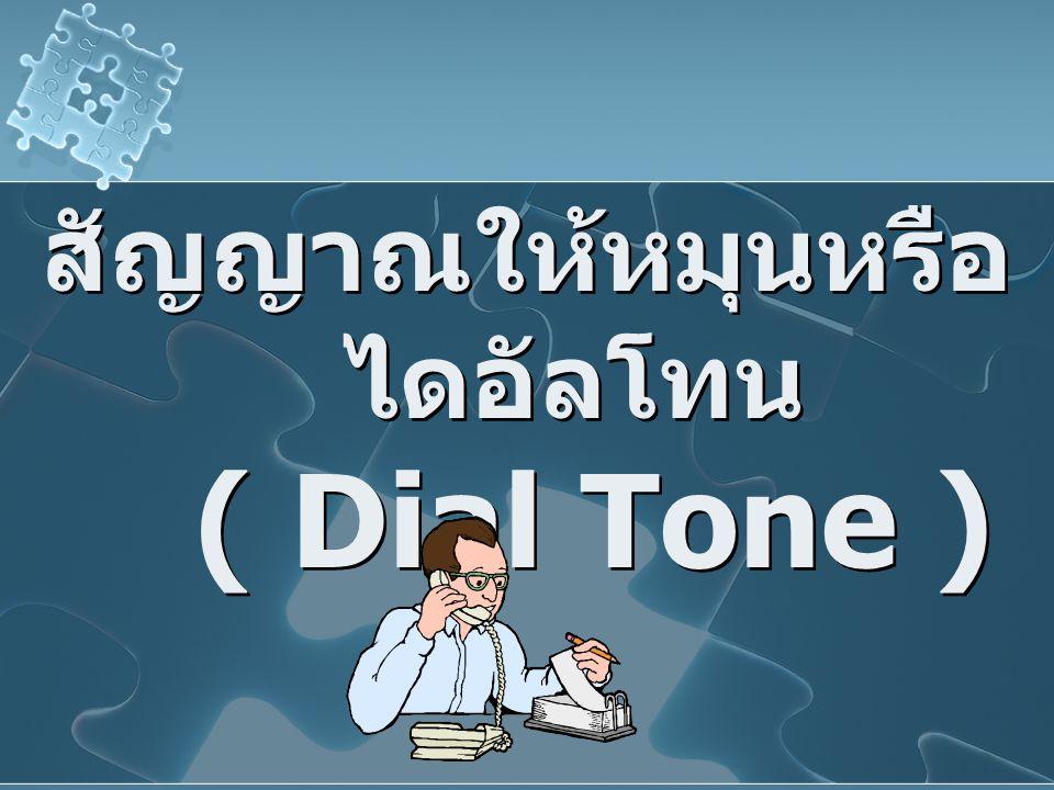 สัญญาณให้หมุนหรือ ไดอัลโทน ( Dial Tone )