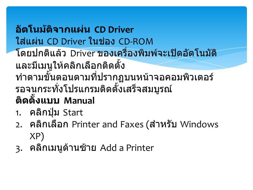 อัตโนม้ติจากแผ่น CD Driver ใส่แผ่น CD Driver ในช่อง CD-ROM โดยปกติแล้ว Driver ของเครื่องพิมพ์จะเปิดอัตโนมัติ และมีเมนูให้คลิกเลือกติดตั้ง ทำตามขั้นตอนตามที่ปรากฏบนหน้าจอคอมพิวเตอร์ รอจนกระทั่งโปรแกรมติดตั้งเสร็จสมบูรณ์ ติดตั้งแบบ Manual 1.