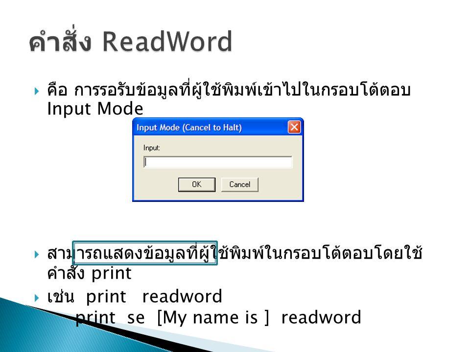  คือ การรอรับข้อมูลที่ผู้ใช้พิมพ์เข้าไปในกรอบโต้ตอบ Input Mode  สามารถแสดงข้อมูลที่ผู้ใช้พิมพ์ในกรอบโต้ตอบโดยใช้ คำสั่ง print  เช่น print readword print se [My name is ] readword