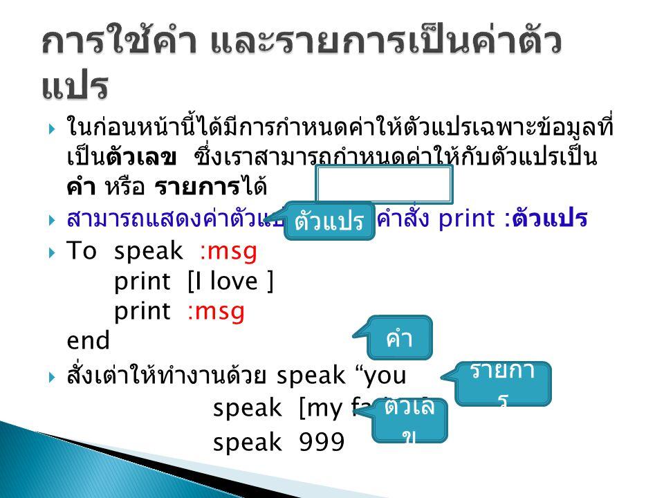  ในก่อนหน้านี้ได้มีการกำหนดค่าให้ตัวแปรเฉพาะข้อมูลที่ เป็นตัวเลข ซึ่งเราสามารถกำหนดค่าให้กับตัวแปรเป็น คำ หรือ รายการได้  สามารถแสดงค่าตัวแปร โดยใช้คำสั่ง print : ตัวแปร  To speak :msg print [I love ] print :msg end  สั่งเต่าให้ทำงานด้วย speak you speak [my father] speak 999 ตัวแปร คำ รายกา ร ตัวเล ข