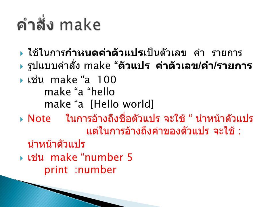  ใช้ในการกำหนดค่าตัวแปรเป็นตัวเลข คำ รายการ  รูปแบบคำสั่ง make ตัวแปร ค่าตัวเลข / คำ / รายการ  เช่น make a 100 make a hello make a [Hello world]  Note ในการอ้างถึงชื่อตัวแปร จะใช้ นำหน้าตัวแปร แต่ในการอ้างถึงค่าของตัวแปร จะใช้ : นำหน้าตัวแปร  เช่น make number 5 print :number