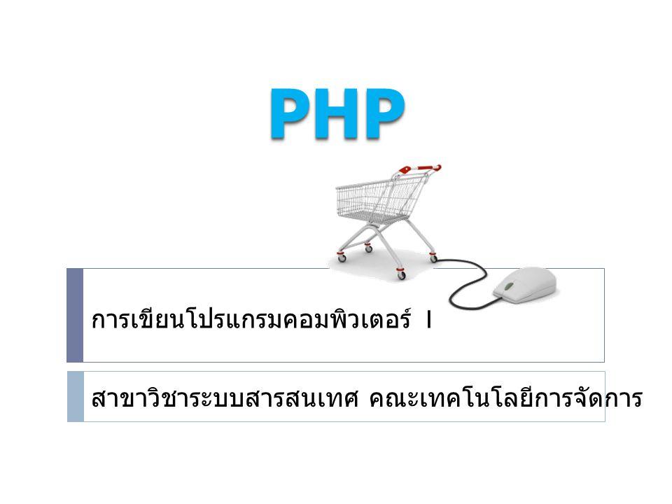 PHPPHP การเขียนโปรแกรมคอมพิวเตอร์ 1 สาขาวิชาระบบสารสนเทศ คณะเทคโนโลยีการจัดการ