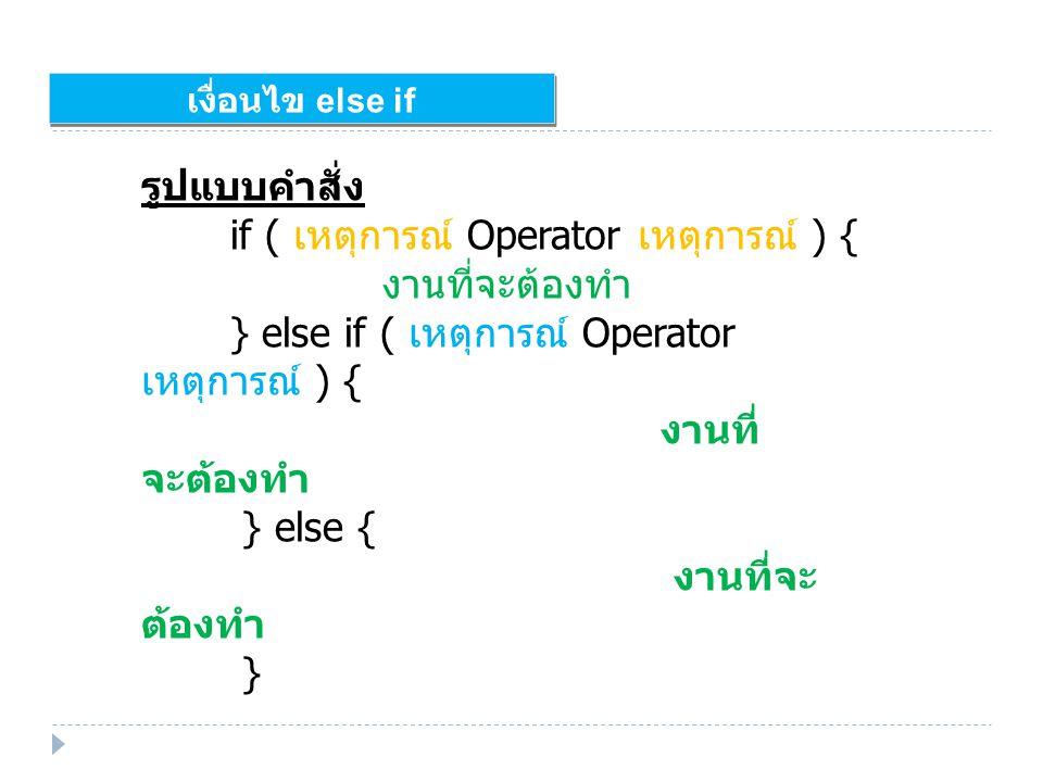 เงื่อนไข else if รูปแบบคำสั่ง if ( เหตุการณ์ Operator เหตุการณ์ ) { งานที่จะต้องทำ } else if ( เหตุการณ์ Operator เหตุการณ์ ) { งานที่ จะต้องทำ } else { งานที่จะ ต้องทำ }