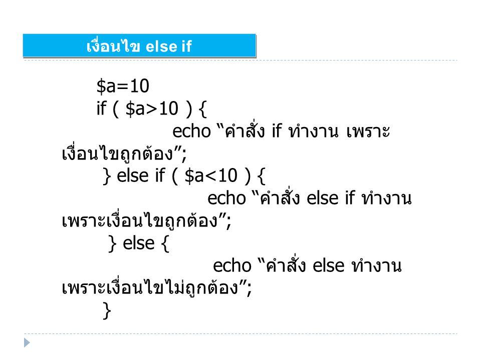 เงื่อนไข else if $a=10 if ( $a>10 ) { echo คำสั่ง if ทำงาน เพราะ เงื่อนไขถูกต้อง ; } else if ( $a<10 ) { echo คำสั่ง else if ทำงาน เพราะเงื่อนไขถูกต้อง ; } else { echo คำสั่ง else ทำงาน เพราะเงื่อนไขไม่ถูกต้อง ; }