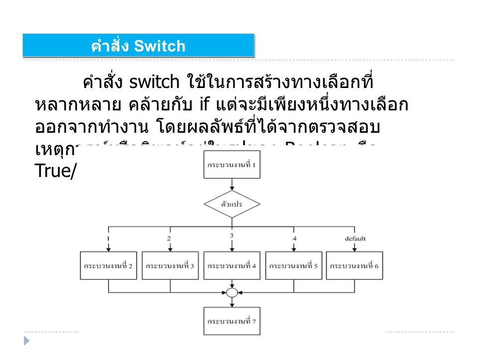 คำสั่ง Switch คำสั่ง switch ใช้ในการสร้างทางเลือกที่ หลากหลาย คล้ายกับ if แต่จะมีเพียงหนึ่งทางเลือก ออกจากทำงาน โดยผลลัพธ์ที่ได้จากตรวจสอบ เหตุการณ์หรือนิพจน์อยู่ในรูปของ Boolean คือ True/False