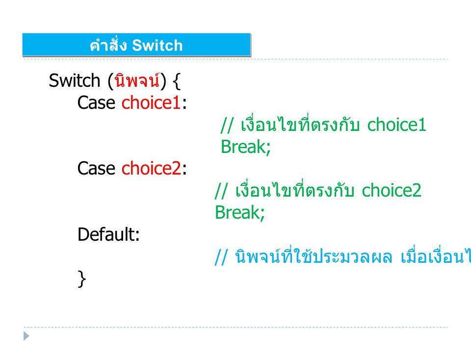 คำสั่ง Switch Switch ( นิพจน์ ) { Case choice1: // เงื่อนไขที่ตรงกับ choice1 Break; Case choice2: // เงื่อนไขที่ตรงกับ choice2 Break; Default: // นิพจน์ที่ใช้ประมวลผล เมื่อเงื่อนไขไม่ตรงกับ case ใด ๆ เลย }