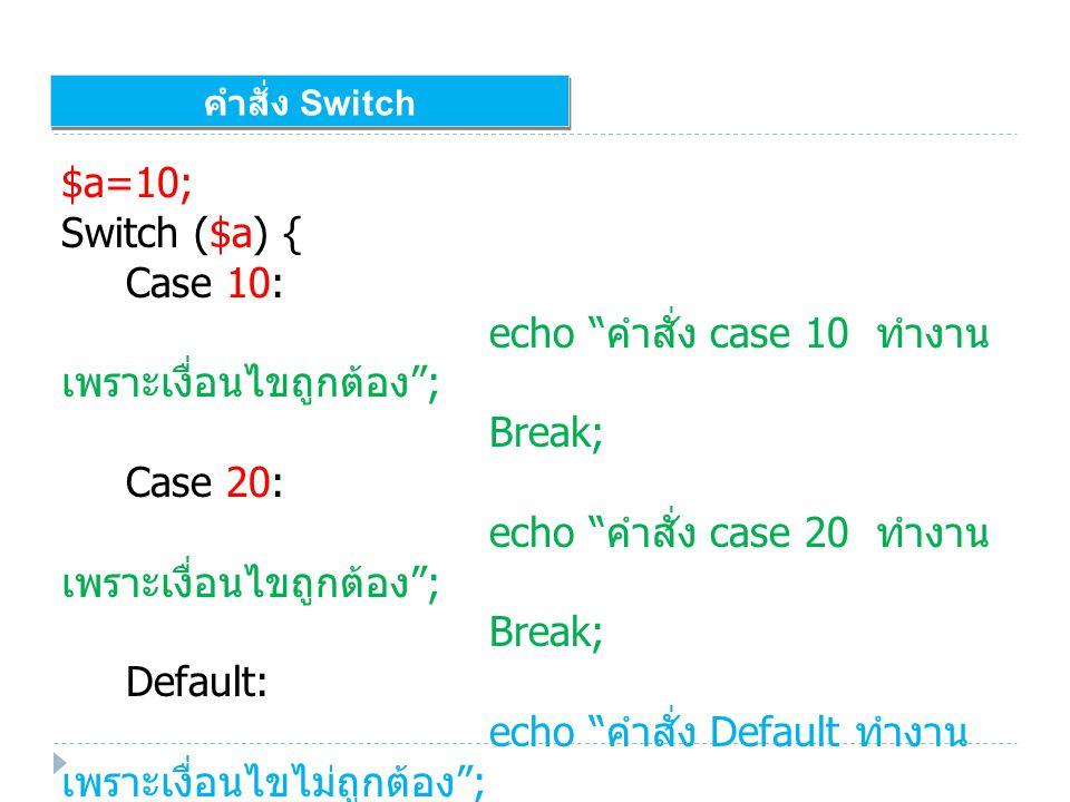 คำสั่ง Switch $a=10; Switch ($a) { Case 10: echo คำสั่ง case 10 ทำงาน เพราะเงื่อนไขถูกต้อง ; Break; Case 20: echo คำสั่ง case 20 ทำงาน เพราะเงื่อนไขถูกต้อง ; Break; Default: echo คำสั่ง Default ทำงาน เพราะเงื่อนไขไม่ถูกต้อง ; }