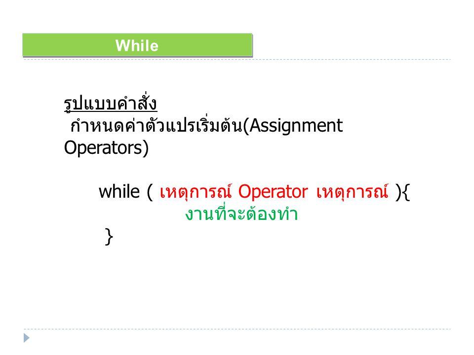 While รูปแบบคำสั่ง กำหนดค่าตัวแปรเริ่มต้น (Assignment Operators) while ( เหตุการณ์ Operator เหตุการณ์ ){ งานที่จะต้องทำ }