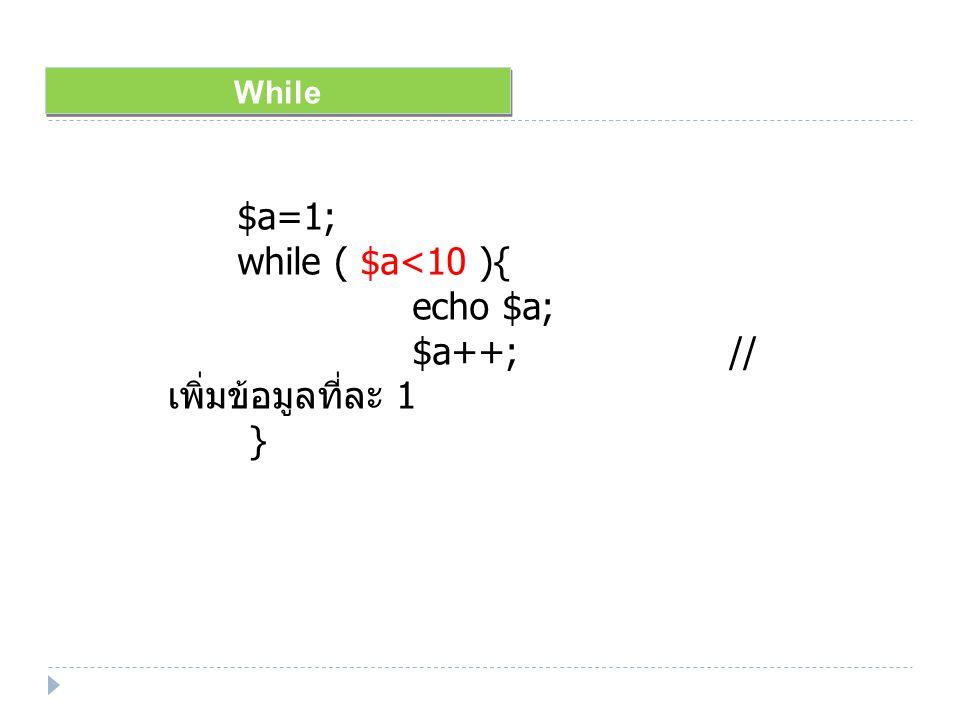 While $a=1; while ( $a<10 ){ echo $a; $a++; // เพิ่มข้อมูลที่ละ 1 }