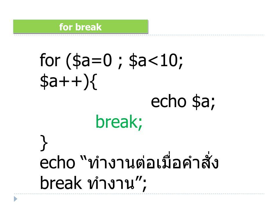 for break for ($a=0 ; $a<10; $a++){ echo $a; break; } echo ทำงานต่อเมื่อคำสั่ง break ทำงาน ;