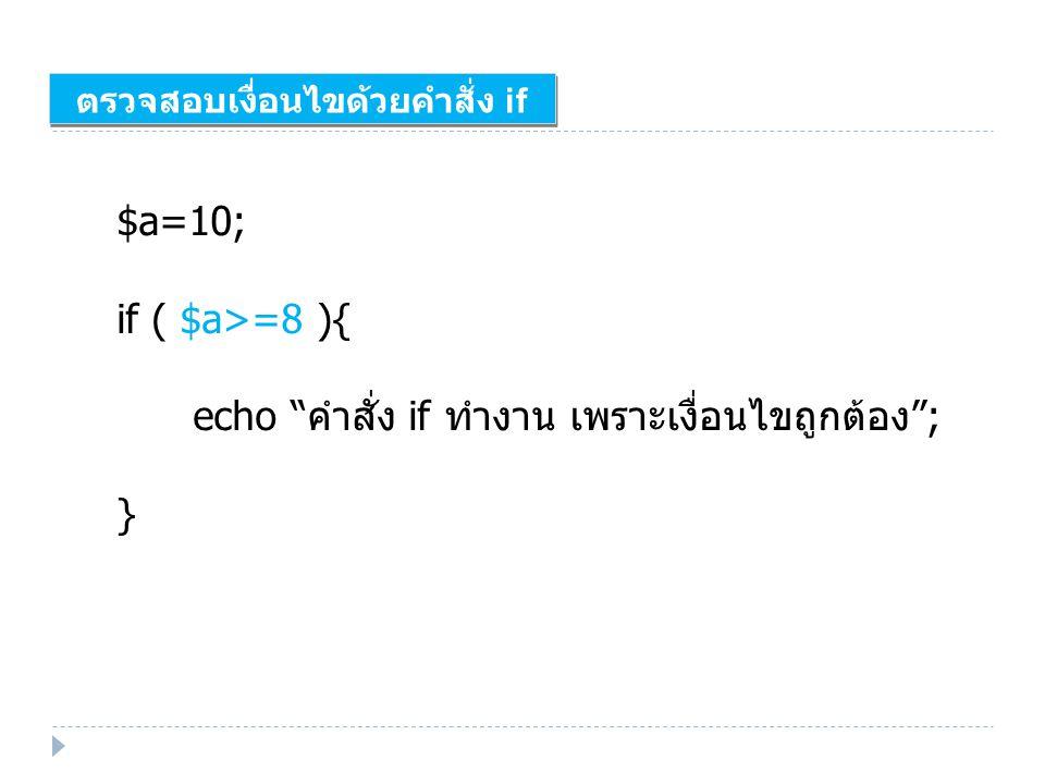 """ตรวจสอบเงื่อนไขด้วยคำสั่ง if $a=10; if ( $a>=8 ){ echo """" คำสั่ง if ทำงาน เพราะเงื่อนไขถูกต้อง """"; }"""