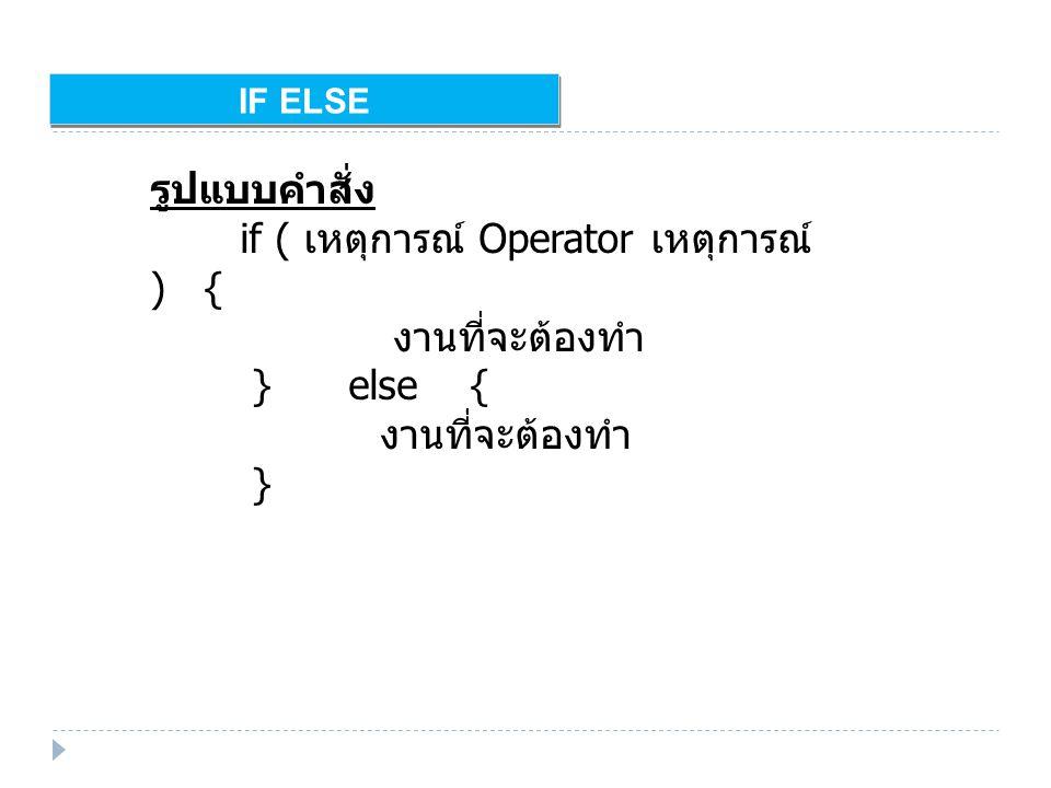IF ELSE รูปแบบคำสั่ง if ( เหตุการณ์ Operator เหตุการณ์ ) { งานที่จะต้องทำ } else { งานที่จะต้องทำ }