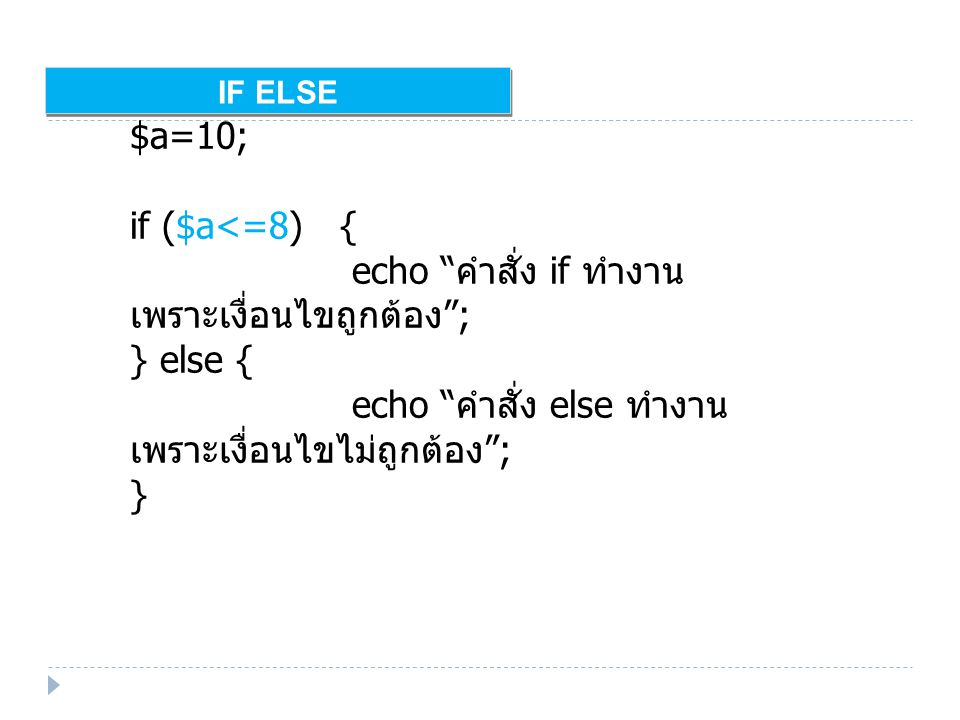 IF ELSE $a=10; if ($a<=8) { echo คำสั่ง if ทำงาน เพราะเงื่อนไขถูกต้อง ; } else { echo คำสั่ง else ทำงาน เพราะเงื่อนไขไม่ถูกต้อง ; }