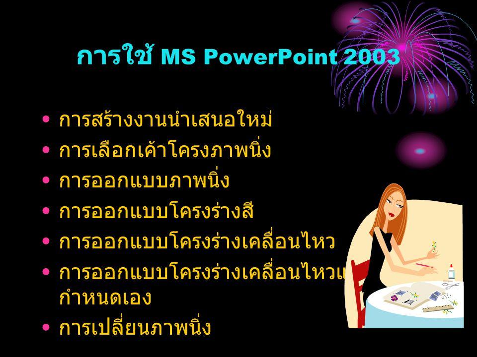 การใช้ MS PowerPoint 2003 การสร้างงานนำเสนอใหม่ การเลือกเค้าโครงภาพนิ่ง การออกแบบภาพนิ่ง การออกแบบโครงร่างสี การออกแบบโครงร่างเคลื่อนไหว การออกแบบโครงร่างเคลื่อนไหวแบบ กำหนดเอง การเปลี่ยนภาพนิ่ง