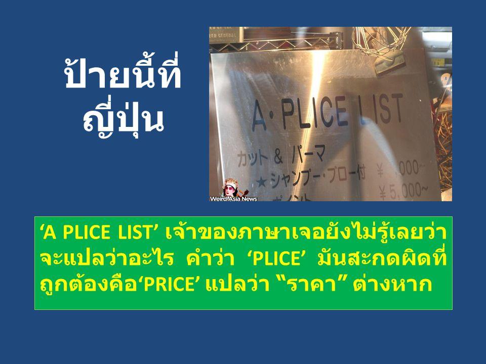 ป้ายนี้ที่ ญี่ปุ่น 'A PLICE LIST' เจ้าของภาษาเจอยังไม่รู้เลยว่า จะแปลว่าอะไร คำว่า 'PLICE' มันสะกดผิดที่ ถูกต้องคือ 'PRICE' แปลว่า ราคา ต่างหาก